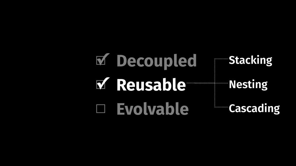 Decoupled Evolvable Reusable Nesting Stacking C...