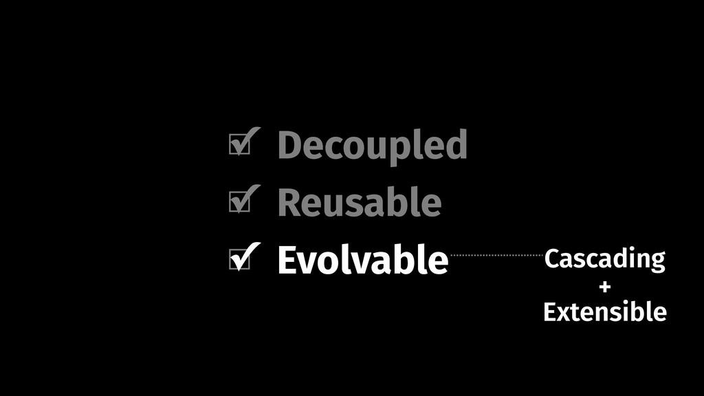 Decoupled Evolvable Reusable Cascading Evolvabl...