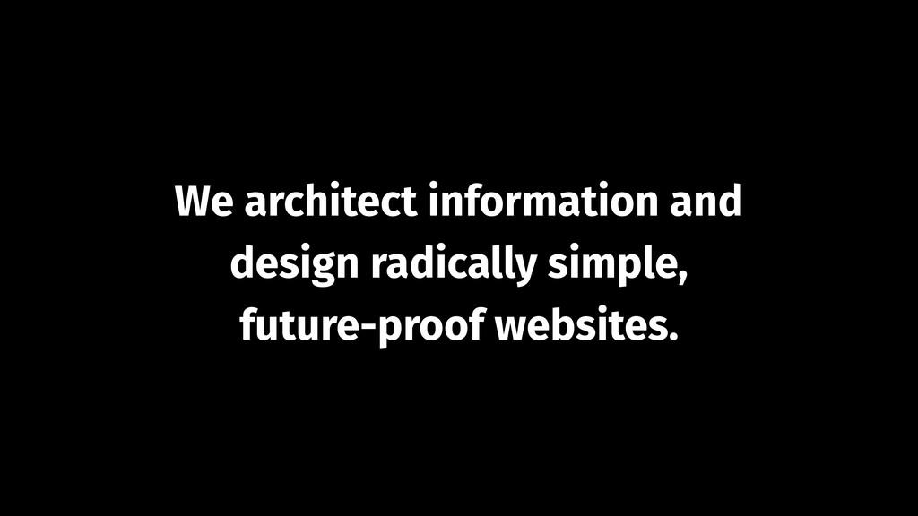 We architect information and design radically s...