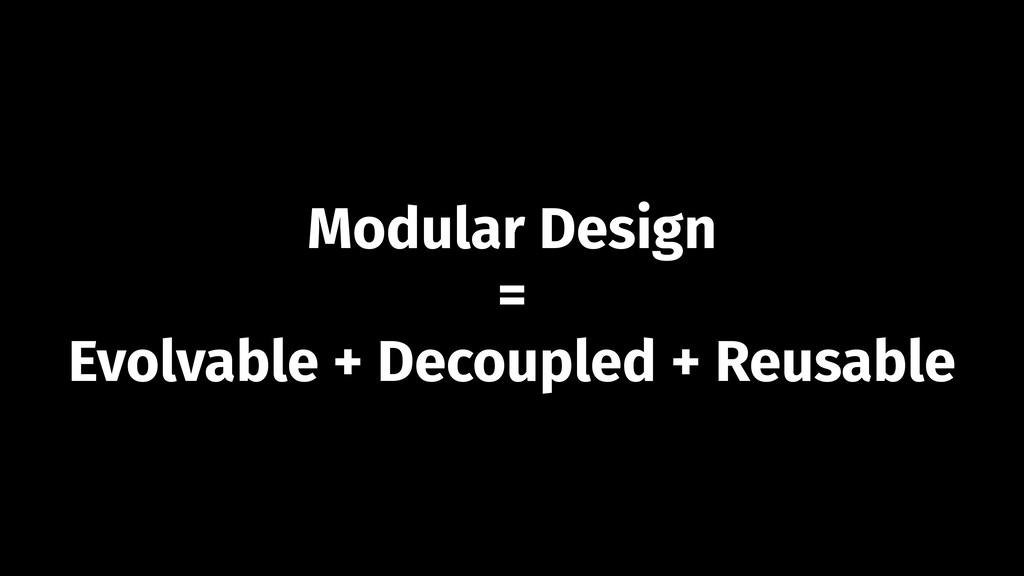 Modular Design = Evolvable + Decoupled + Reusab...