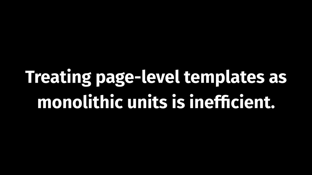 Treating page-level templates as  monolithic u...