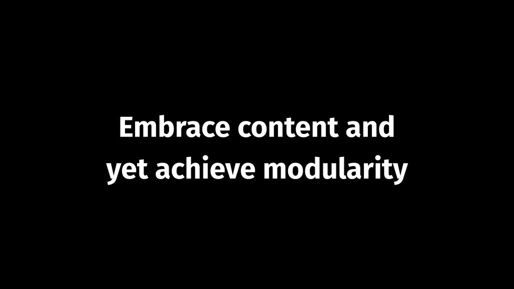 Embrace content and  yet achieve modularity