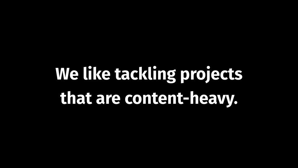 We like tackling projects that are content-heav...