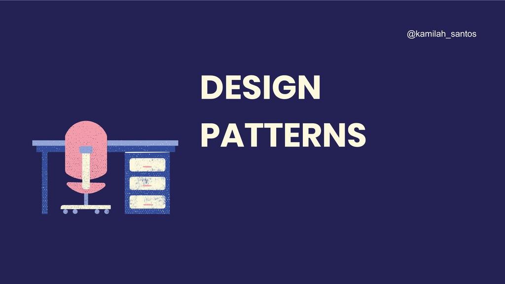 DESIGN PATTERNS @kamilah_santos