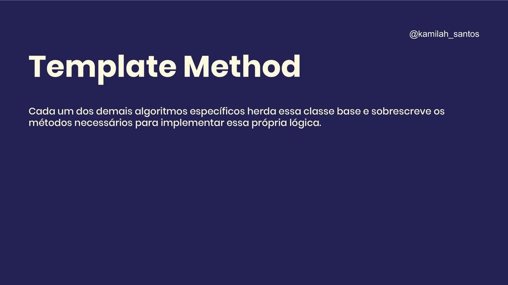 Template Method Cada um dos demais algoritmos e...