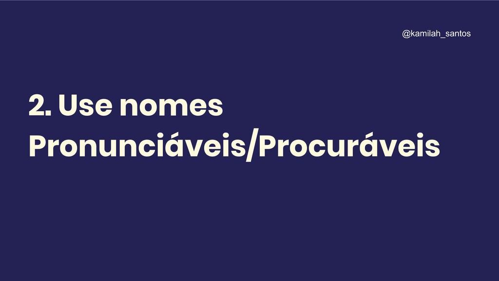 2. Use nomes Pronunciáveis/Procuráveis @kamilah...