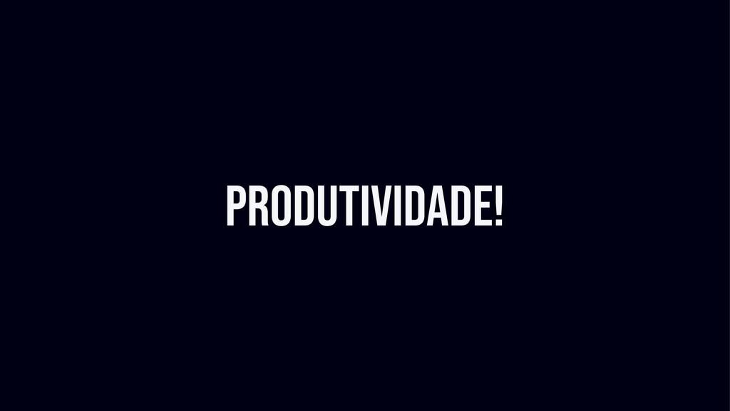 Produtividade!