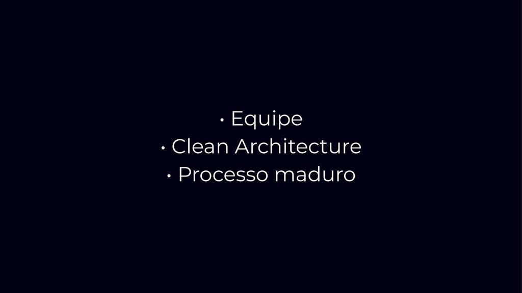 • Equipe • Clean Architecture • Processo maduro