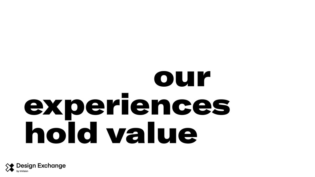 our experiences hold value