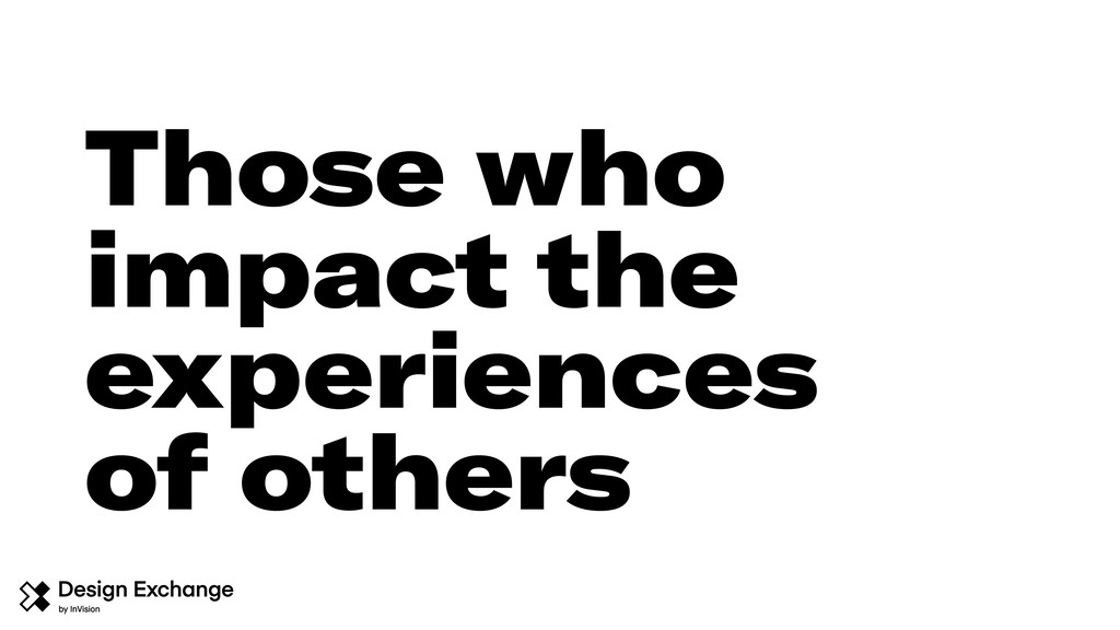 Those who impact the experiences of others