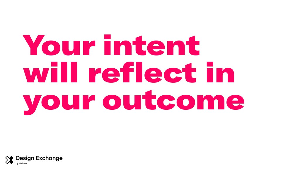 Your intent will reflect in your outcome