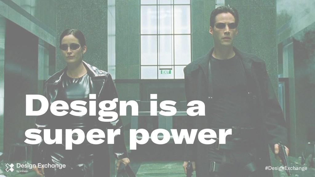 #DesignExchange Design is a super power
