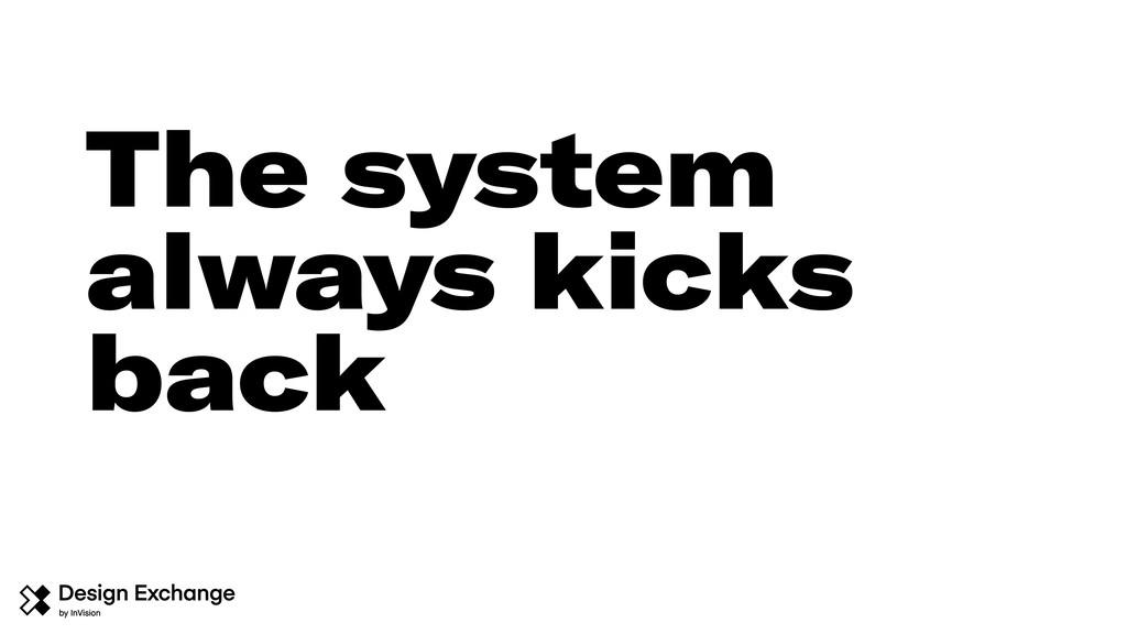 The system always kicks back