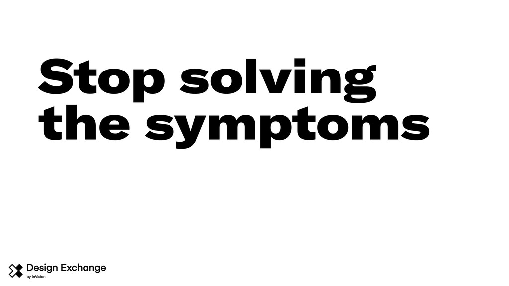 Stop solving the symptoms