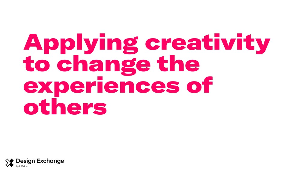 Applying creativity to change the experiences o...
