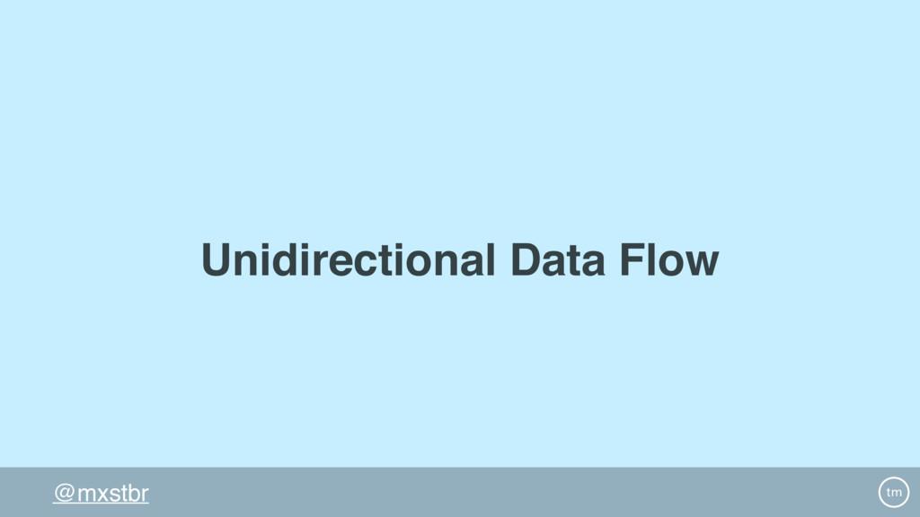 @mxstbr Unidirectional Data Flow