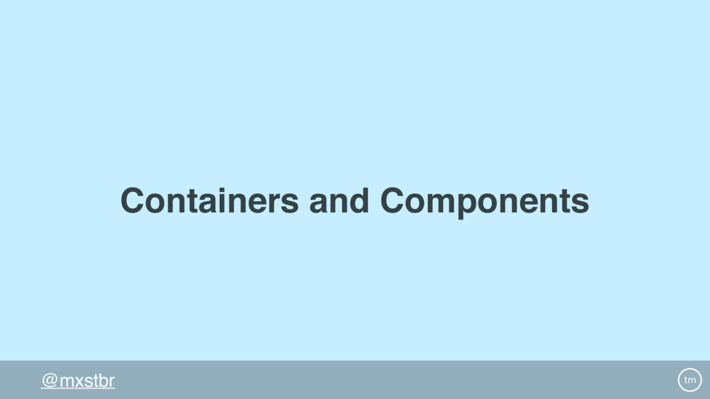 @mxstbr Containers and Components