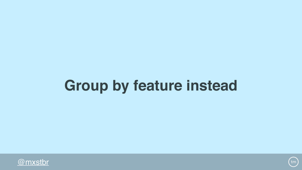 @mxstbr Group by feature instead