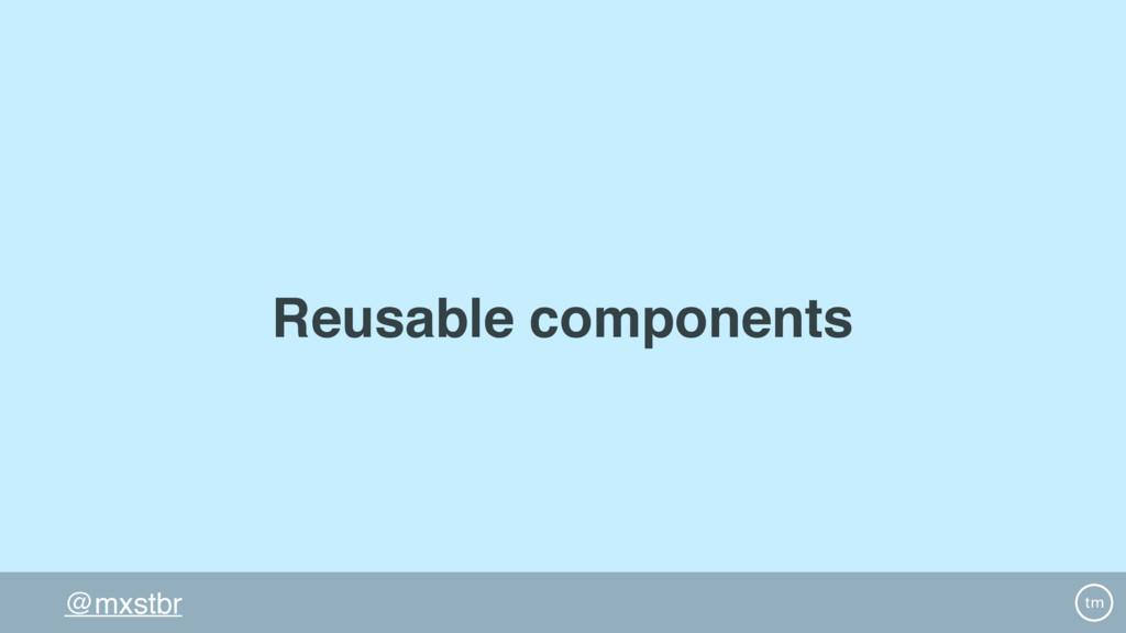 @mxstbr Reusable components