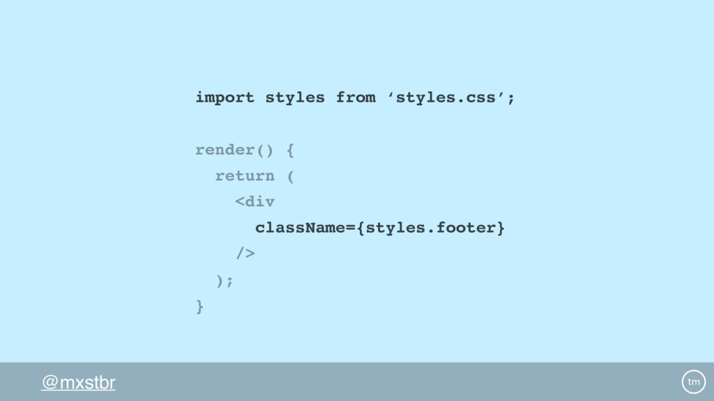 @mxstbr import styles from 'styles.css'; render...