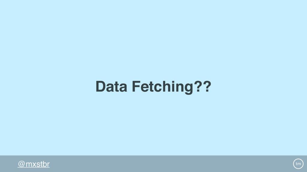 @mxstbr Data Fetching??