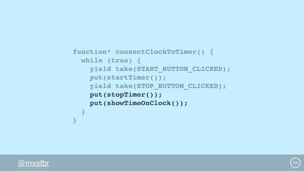 @mxstbr function* connectClockToTimer() { while...