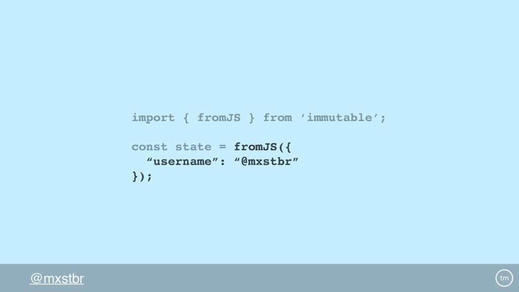 @mxstbr import { fromJS } from 'immutable'; con...