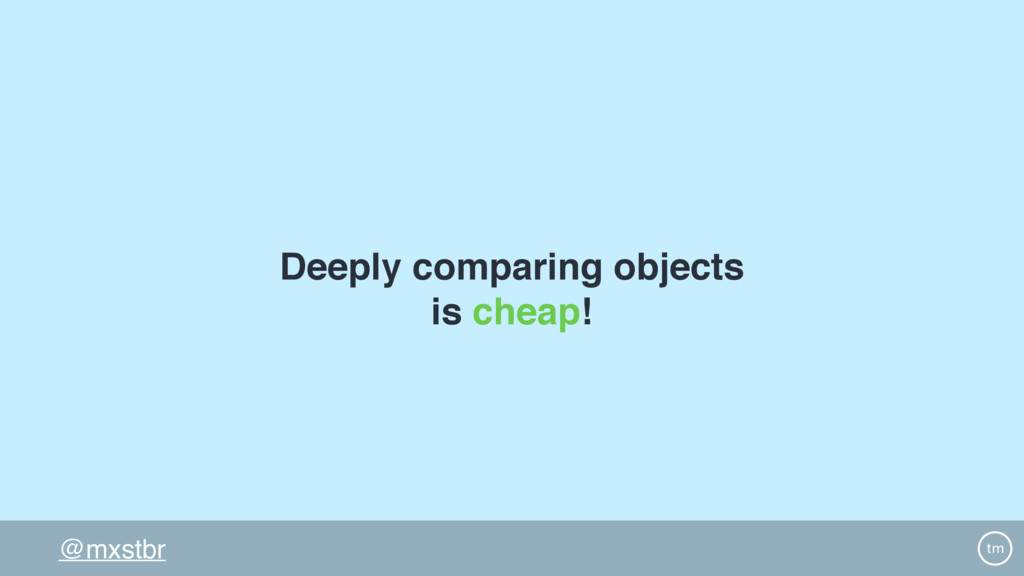 @mxstbr Deeply comparing objects is cheap!