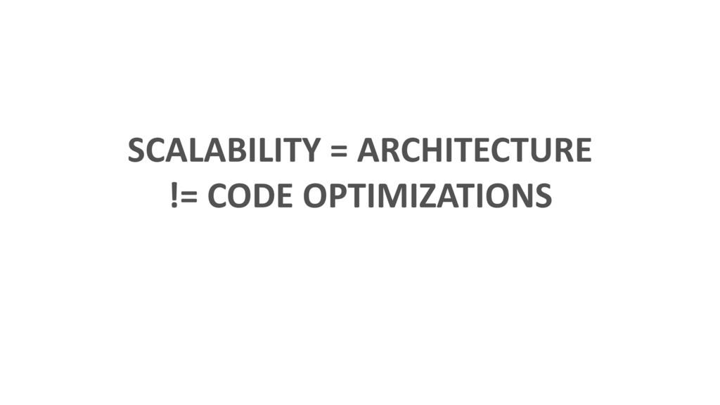 SCALABILITY = ARCHITECTURE != CODE OPTIMIZATIONS