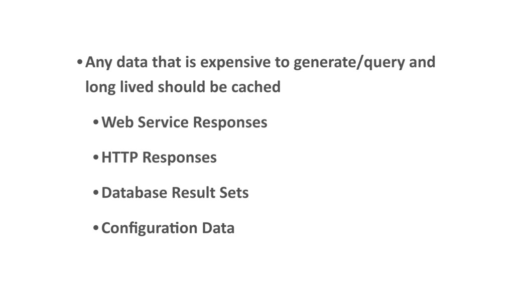 •Any data that is expensive to generate/query a...