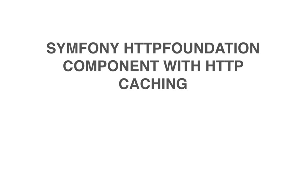 SYMFONY HTTPFOUNDATION COMPONENT WITH HTTP CACH...