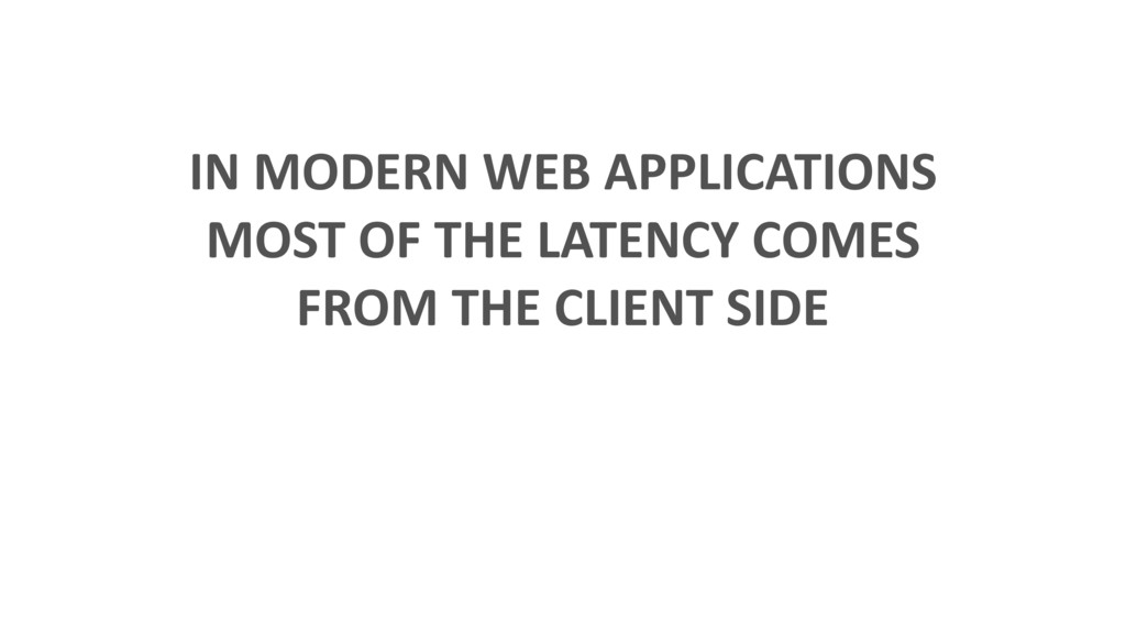 IN MODERN WEB APPLICATIONS MOST OF THE LATENCY ...