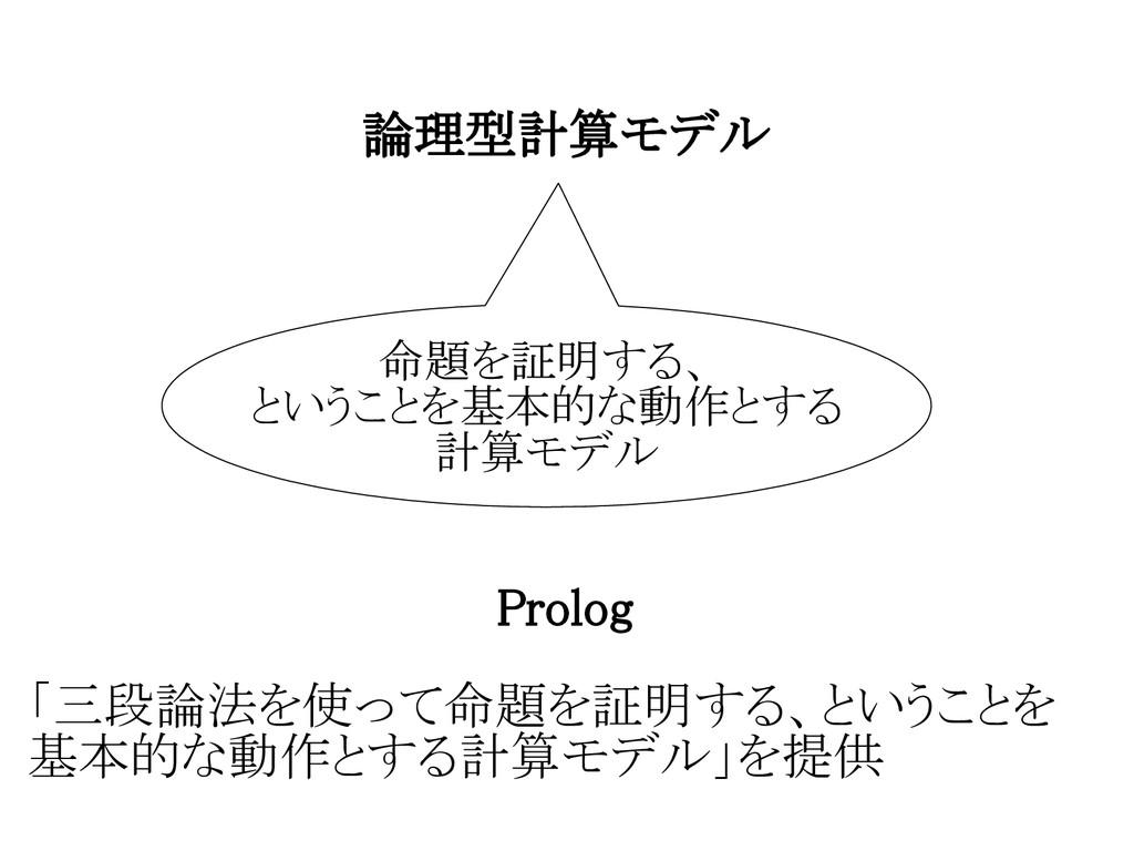 論理型計算モデル 命題を証明する、 ということを基本的な動作とする 計算モデル 「三段論法を使...