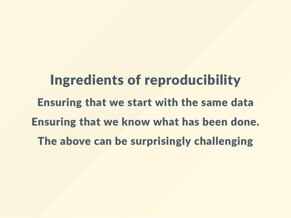 Ingredients of reproducibility Ensuring that we...