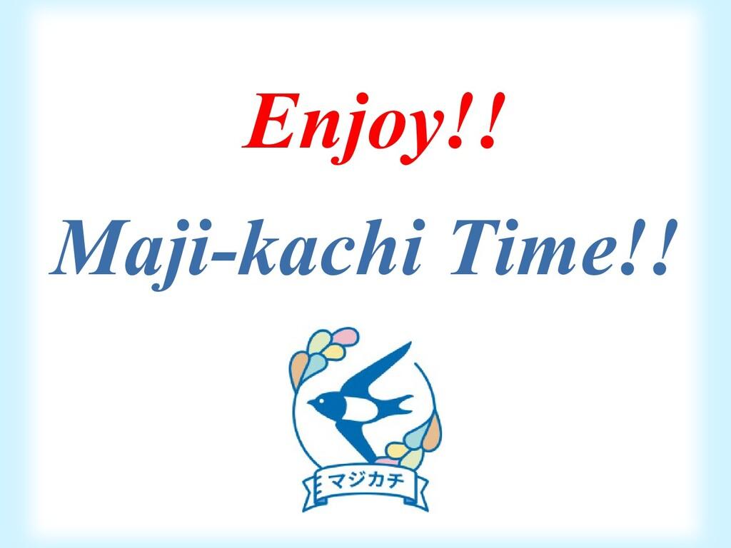 Enjoy!! Maji-kachi Time!!