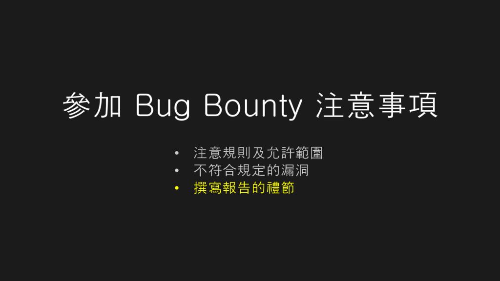 參加 Bug Bounty 注意事項 • 注意規則及允許範圍 • 不符合規定的漏洞 • 撰寫報...