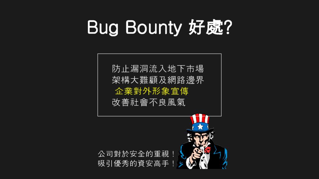 Bug Bounty 好處? 防止漏洞流入地下市場 架構大難顧及網路邊界 企業對外形象宣傳 改...