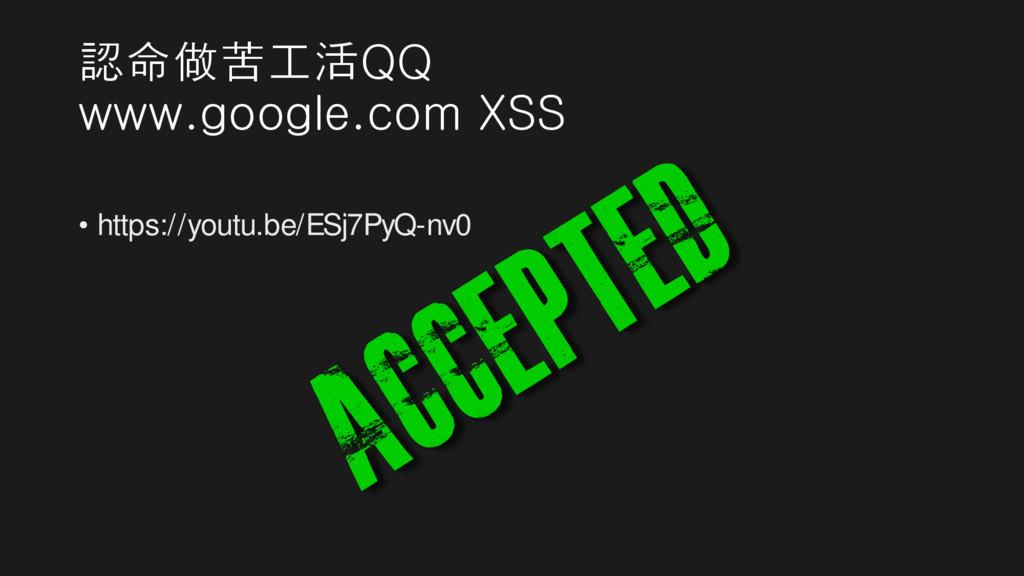 認命做苦工活QQ www.google.com XSS • https://youtu.be/...