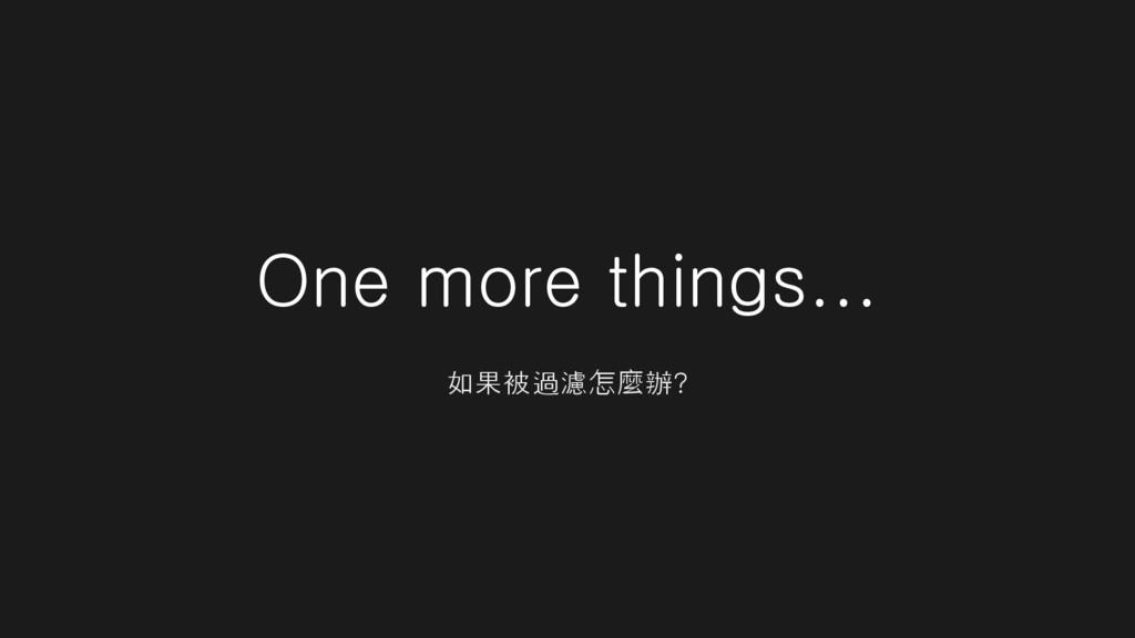 One more things... 如果被過濾怎麼辦?