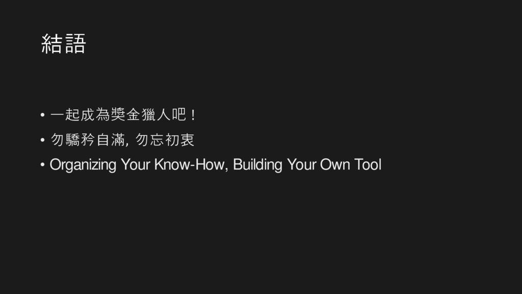 結語 • 一起成為獎金獵人吧 ! • 勿驕矜自滿, 勿忘初衷 • Organizing You...
