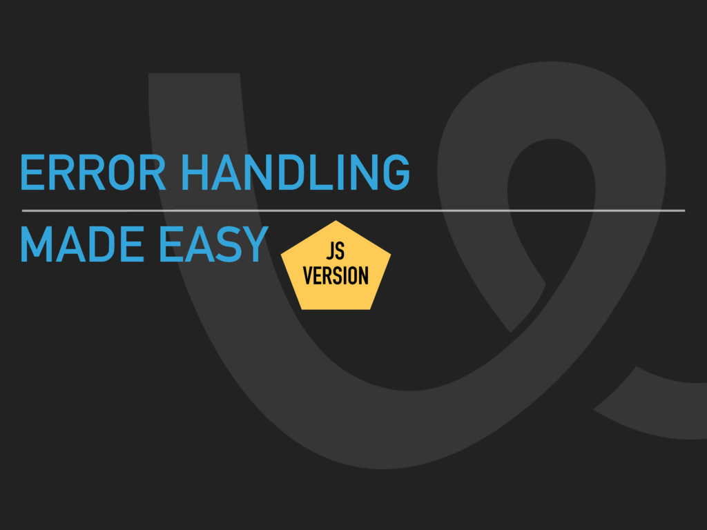 ERROR HANDLING MADE EASY JS VERSION