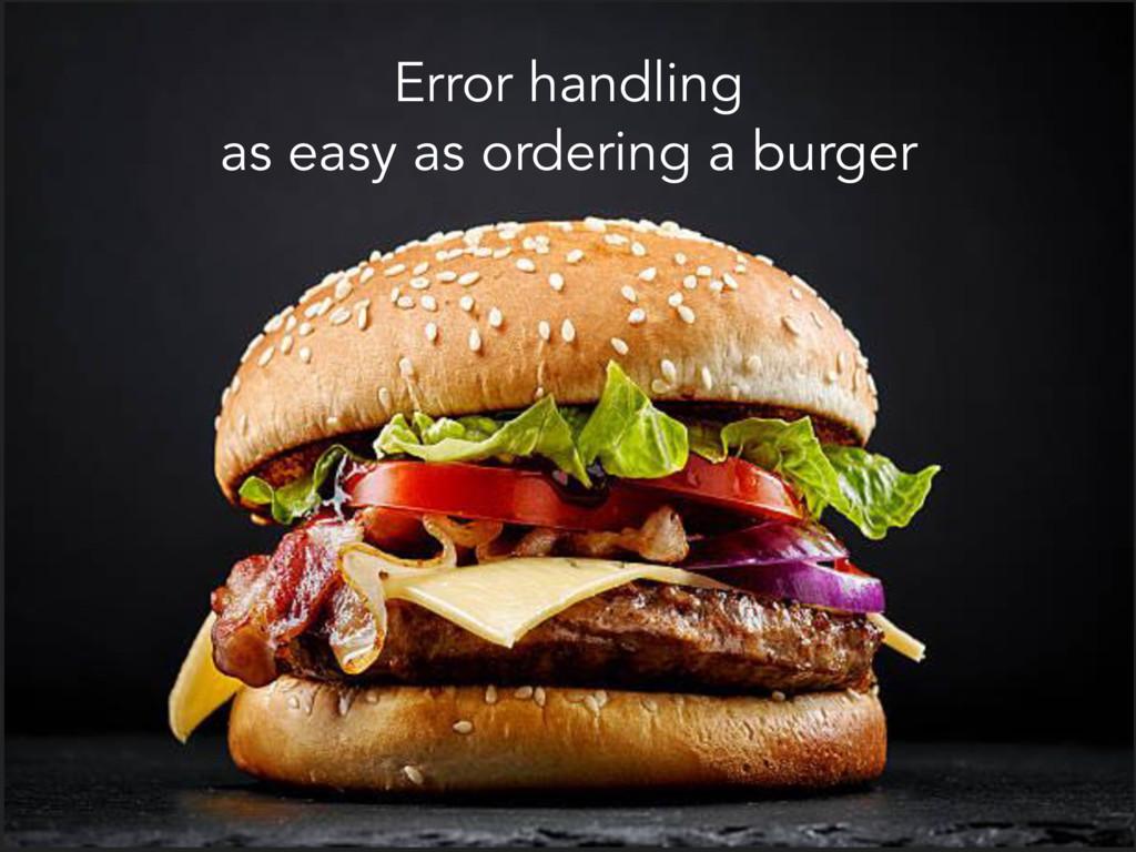Error handling as easy as ordering a burger
