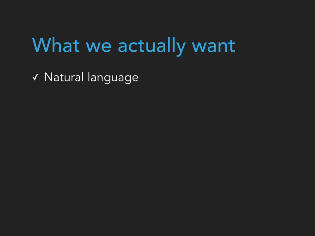✓ Natural language What we actually want