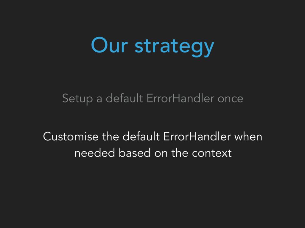 Our strategy Setup a default ErrorHandler once ...