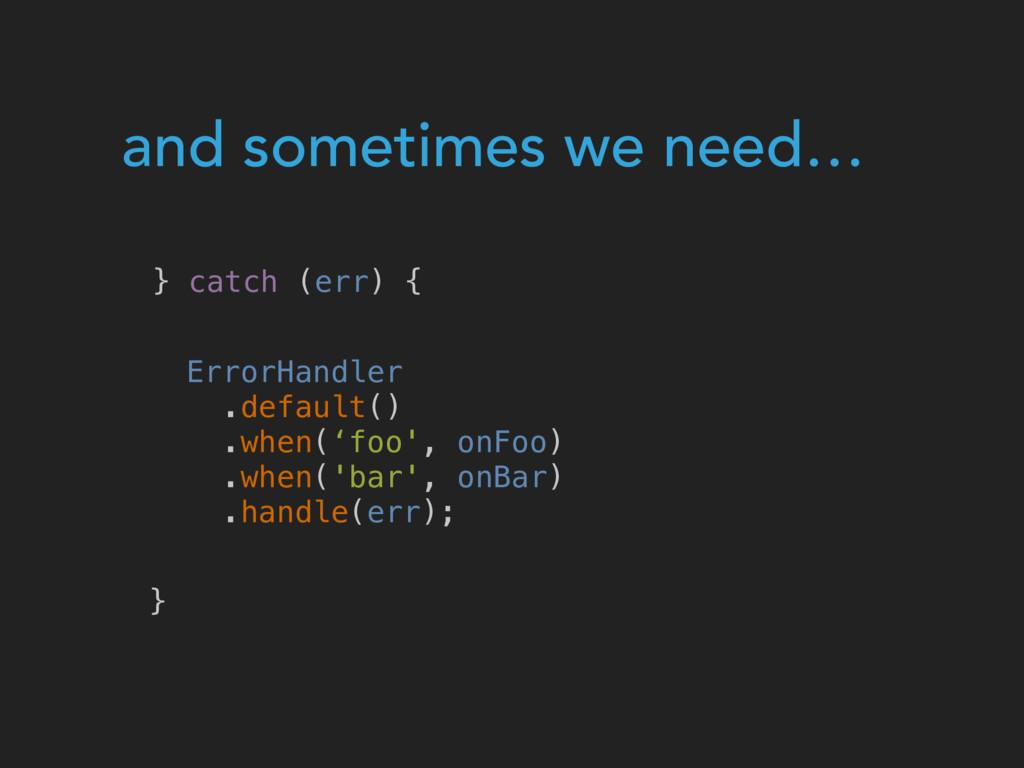 and sometimes we need… } catch (err) { } ErrorH...