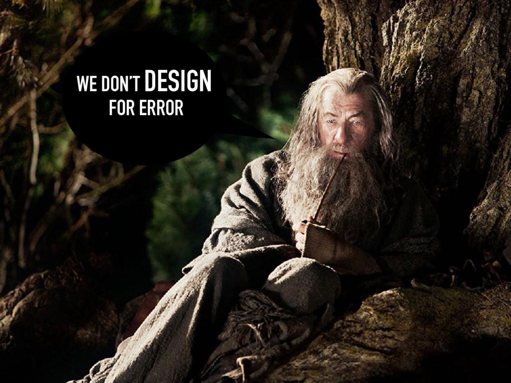 WE DON'T DESIGN FOR ERROR
