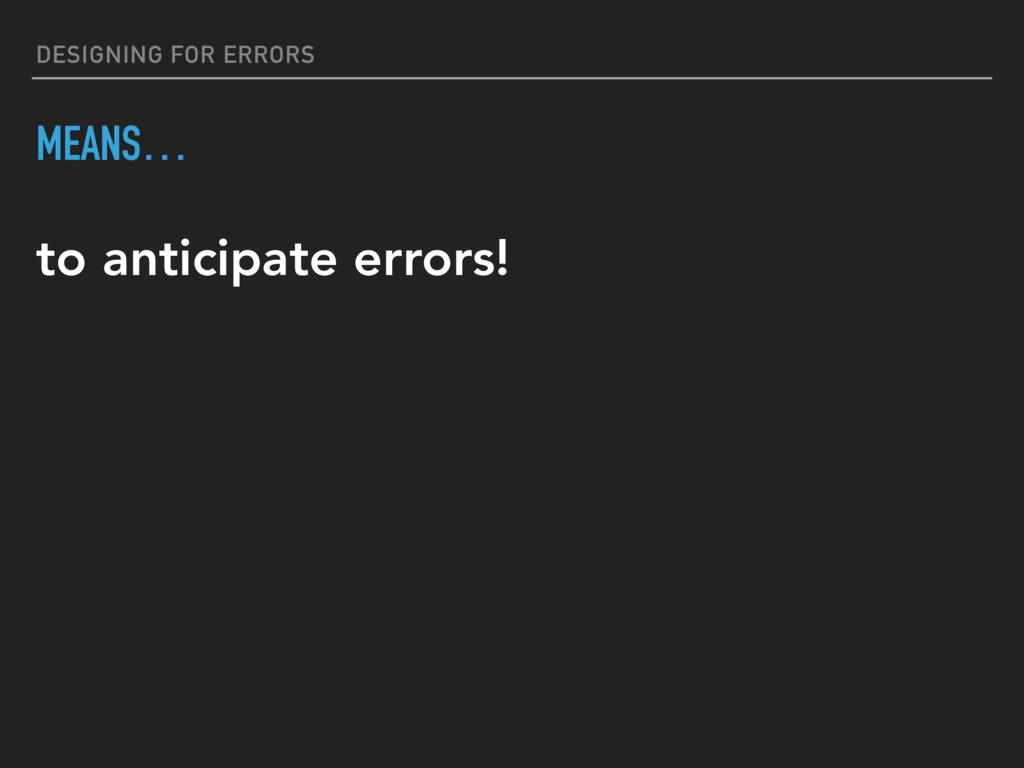 DESIGNING FOR ERRORS MEANS… to anticipate error...