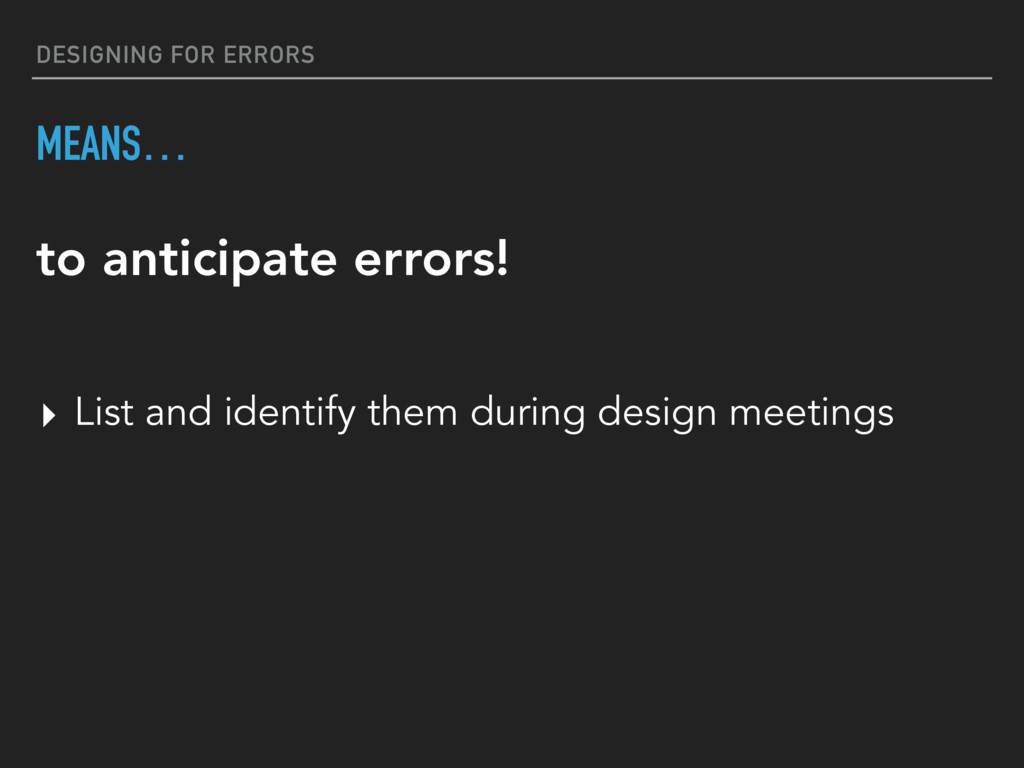 DESIGNING FOR ERRORS MEANS… ▸ List and identify...