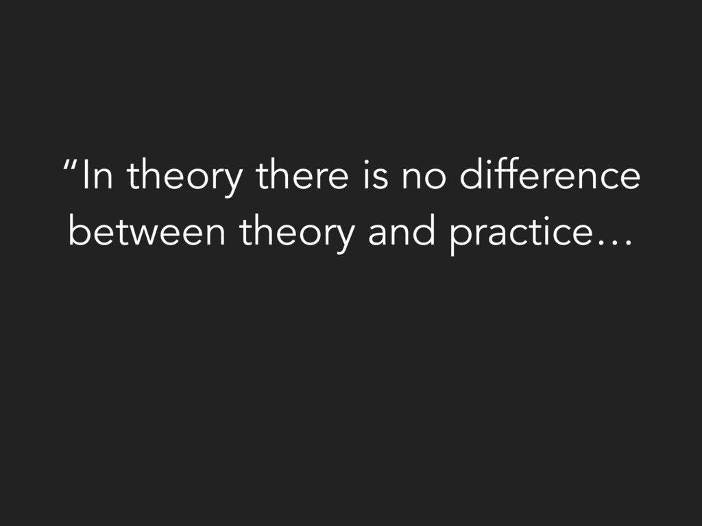 """""""In theory there is no difference between theor..."""