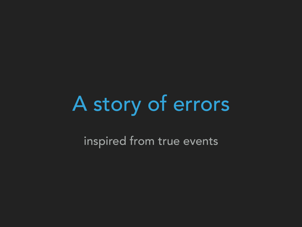 A story of errors inspired from true events